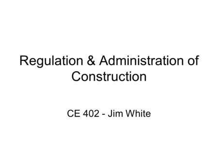 Regulation & Administration of Construction CE 402 - Jim White.