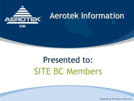 Aerotek Information Presented to: SITE BC Members Celebrating 25 Years of Service.