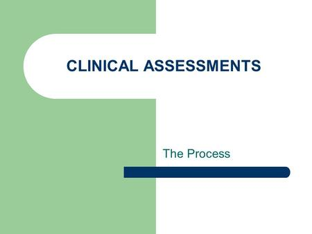CLINICAL ASSESSMENTS The Process. Purpose of the Clinical Assessment To present a clear and realistic picture of the client and their environment To provide.