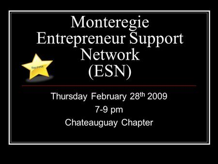 Monteregie Entrepreneur Support Network (ESN) Thursday February 28 th 2009 7-9 pm Chateauguay Chapter Suc cess.