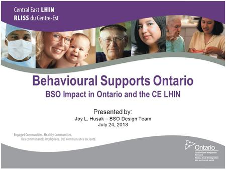 Behavioural Supports Ontario BSO Impact in Ontario and the CE LHIN Presented by: Joy L. Husak – BSO Design Team July 24, 2013.