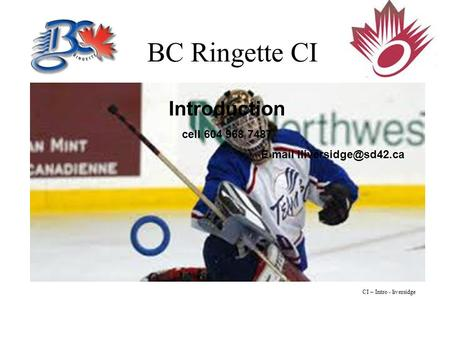 BC Ringette CI Introduction cell 604 968 7487 E mail CI – Intro - liversidge.