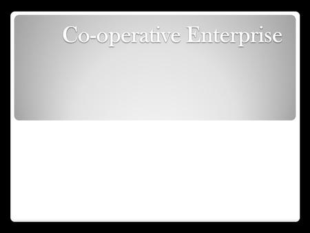 Co-operative Enterprise. Types of Co-operatives Retail Co-operatives: Formed to provide goods to members at reduced rates. Marketing Co-operatives: Created.