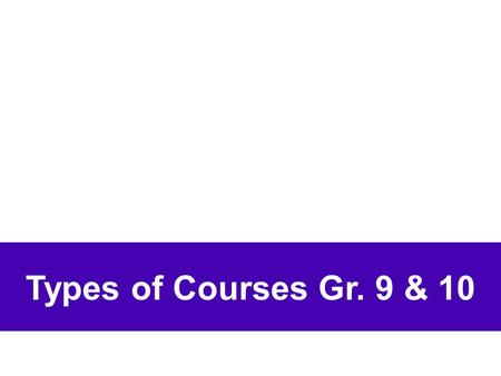 Types of Courses Gr. 9 & 10. Four Types: Open [O] Locally-Developed [L] Applied [P] Academic [D]