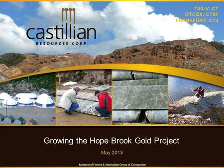 Growing the Hope Brook Gold Project May 2013 TSX-V: CT OTCQX: CTIIF FRANKFURT: CY4 Member of Forbes & Manhattan Group of Companies.