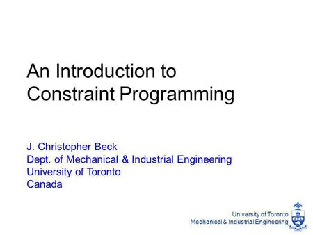 University of Toronto Mechanical & Industrial Engineering An Introduction to Constraint Programming J. Christopher Beck Dept. of Mechanical & Industrial.
