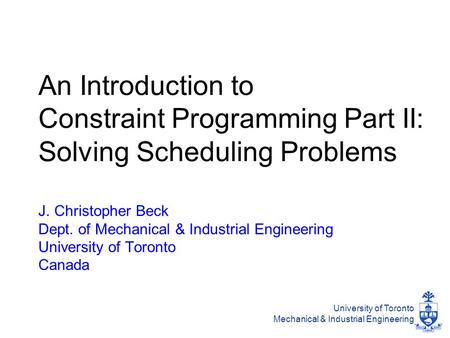 University of Toronto Mechanical & Industrial Engineering An Introduction to Constraint Programming Part II: Solving Scheduling Problems J. Christopher.