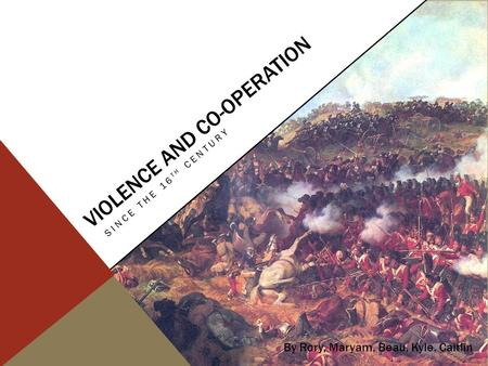 VIOLENCE AND CO-OPERATION SINCE THE 16 TH CENTURY By Rory, Maryam, Beau, Kyle, Caitlin.