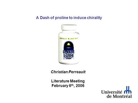 A Dash of proline to induce chirality Christian Perreault Literature Meeting February 6 th, 2006.