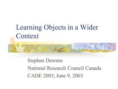 Learning Objects in a Wider Context Stephen Downes National Research Council Canada CADE 2003, June 9, 2003.