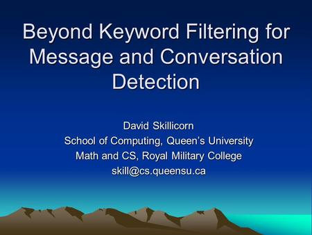 Beyond Keyword Filtering for Message and Conversation Detection David Skillicorn School of Computing, Queen's University Math and CS, Royal Military College.