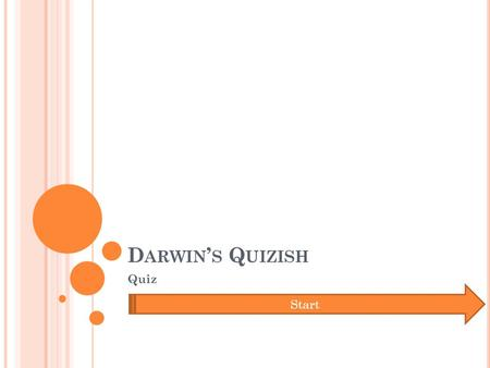 D ARWIN ' S Q UIZISH Quiz Start. W HAT ' S THE FIRST ELEMENT ON THE PERIODIC TABLE OF ELEMENTS ? Copper Hydrogen Calcium Helium.