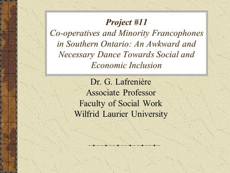 Project #11 Co-operatives and Minority Francophones in Southern Ontario: An Awkward and Necessary Dance Towards Social and Economic Inclusion Dr. G. Lafrenière.