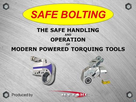 GROUPSCENEVERSIONTYPE SAFE BOLTING THE SAFE HANDLING AND OPERATION OF MODERN POWERED TORQUING TOOLS Produced by.