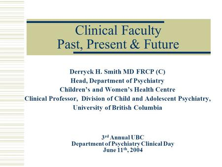 Clinical Faculty Past, Present & Future Derryck H. Smith MD FRCP (C) Head, Department of Psychiatry Children's and Women's Health Centre Clinical Professor,