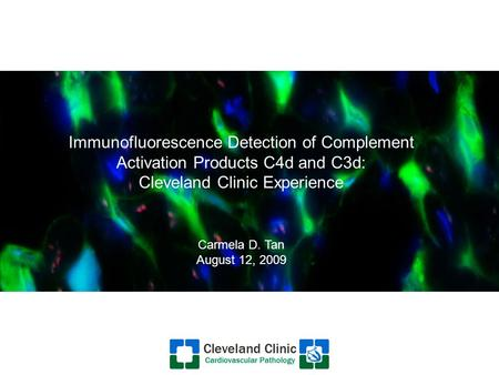 Immunofluorescence Detection of Complement Activation Products C4d and C3d: Cleveland Clinic Experience Carmela D. Tan August 12, 2009.
