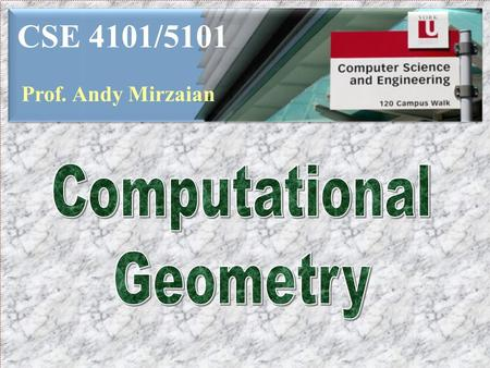 CSE 4101/5101 Prof. Andy Mirzaian Computational Geometry.