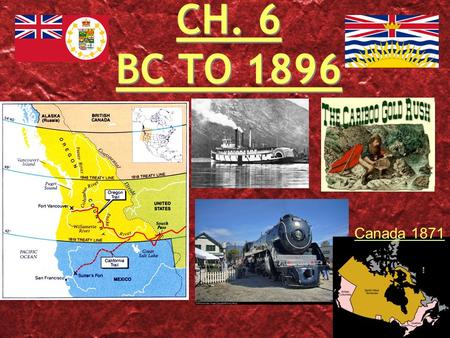 CH. 6 BC TO 1896 Canada 1871. THE OREGON TERRITORY The HBC saw the Oregon area as HBC land. HBC wanted pelts NOT settlement. 49th Parallel divided the.