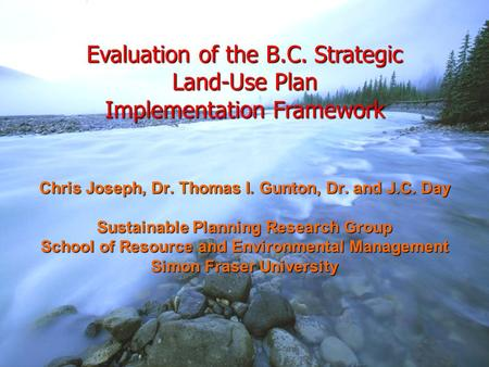 Evaluation of the B.C. Strategic Land-Use Plan Implementation Framework Chris Joseph, Dr. Thomas I. Gunton, Dr. and J.C. Day Sustainable Planning Research.