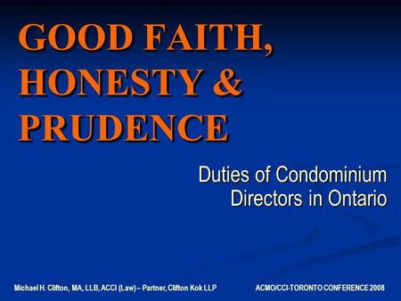 GOOD FAITH, HONESTY & PRUDENCE Duties of Condominium Directors in Ontario Michael H. Clifton, MA, LLB, ACCI (Law) – Partner, Clifton Kok LLP ACMO/CCI-TORONTO.