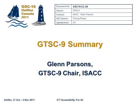 Halifax, 31 Oct – 3 Nov 2011ICT Accessibility For All GTSC-9 Summary Glenn Parsons, GTSC-9 Chair, ISACC Document No: GSC16-CL-04 Source: GTSC-9 Contact:
