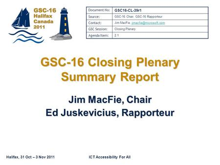 Halifax, 31 Oct – 3 Nov 2011ICT Accessibility For All GSC-16 Closing Plenary Summary Report Jim MacFie, Chair Ed Juskevicius, Rapporteur Document No: GSC16-CL-39r1.