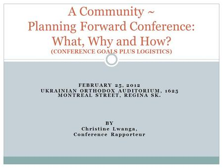 FEBRUARY 25, 2012 UKRAINIAN ORTHODOX AUDITORIUM, 1625 MONTREAL STREET, REGINA SK. BY Christine Lwanga, Conference Rapporteur A Community ~ Planning Forward.