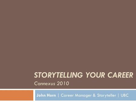 STORYTELLING YOUR CAREER Cannexus 2010 John Horn | Career Manager & Storyteller | UBC.