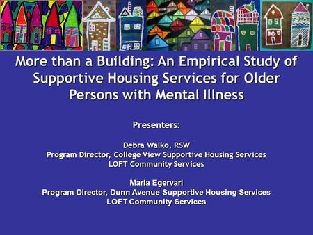 More than a Building: An Empirical Study of Supportive Housing Services for Older Persons with Mental Illness Presenters: Debra Walko, RSW Program Director,