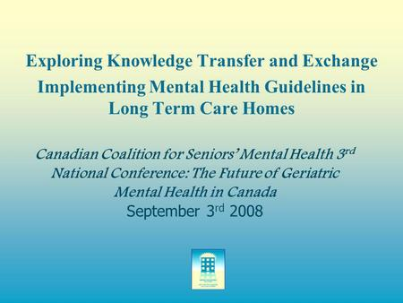 Canadian Coalition for Seniors' Mental Health 3 rd National Conference: The Future of Geriatric Mental Health in Canada September 3 rd 2008 Exploring Knowledge.
