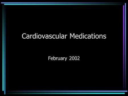 Cardiovascular Medications February 2002. Introduction Pharmacology versus Therapeutics Diseases –HTN –CAD –AMI –CHF –Arrhythmias –Thromboembolic.