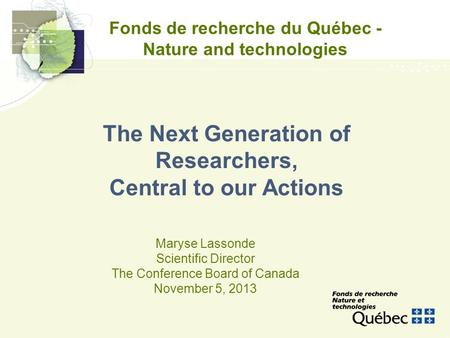 Fonds de recherche du Québec - Nature and technologies Maryse Lassonde Scientific Director The Conference Board of Canada November 5, 2013 The Next Generation.