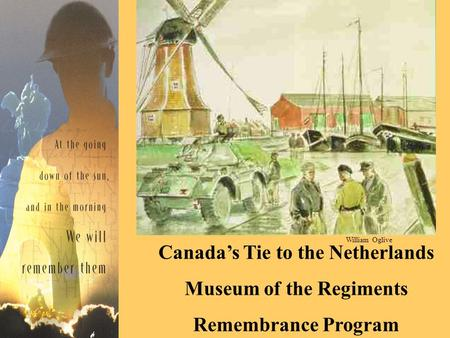 Canada's Tie to the Netherlands Museum of the Regiments Remembrance Program William Oglive.