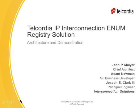 1 Copyright © 2012 Telcordia Technologies, Inc All Rights Reserved Telcordia IP Interconnection ENUM Registry Solution John P. Malyar Chief Architect Adam.