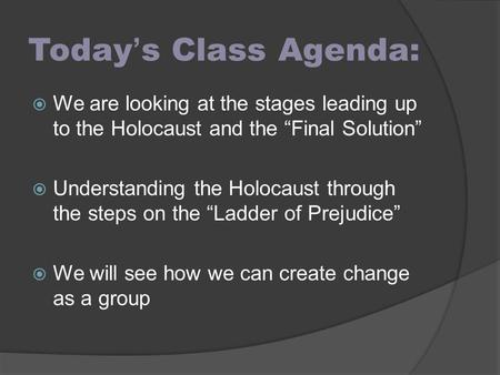 "Today's Class Agenda: We are looking at the stages leading up to the Holocaust and the ""Final Solution"" Understanding the Holocaust through the steps on."