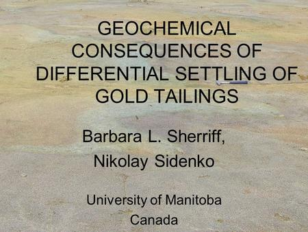 GEOCHEMICAL CONSEQUENCES OF DIFFERENTIAL SETTLING OF GOLD TAILINGS Barbara L. Sherriff, Nikolay Sidenko University of Manitoba Canada.