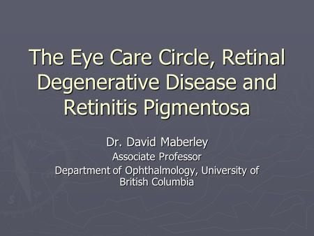 The Eye Care Circle, Retinal Degenerative Disease and Retinitis Pigmentosa Dr. David Maberley Associate Professor Department of Ophthalmology, University.
