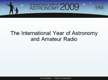 The International Year of Astronomy and Amateur Radio.