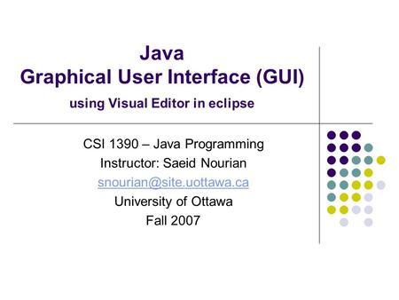 Java Graphical User Interface (GUI) using Visual Editor in eclipse CSI 1390 – Java Programming Instructor: Saeid Nourian University.