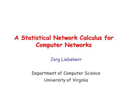 A Statistical Network Calculus for Computer Networks Jorg Liebeherr Department of Computer Science University of Virginia.