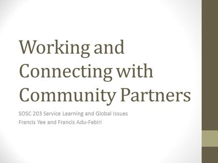 Working and Connecting with Community Partners SOSC 203 Service Learning and Global Issues Francis Yee and Francis Adu-Febiri.