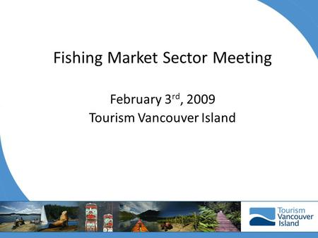 Fishing Market Sector Meeting February 3 rd, 2009 Tourism Vancouver Island.