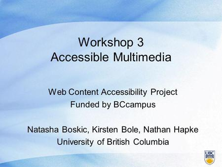 Workshop 3 Accessible Multimedia Web Content Accessibility Project Funded by BCcampus Natasha Boskic, Kirsten Bole, Nathan Hapke University of British.