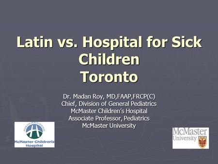 Latin vs. Hospital for Sick Children Toronto Dr. Madan Roy, MD,FAAP,FRCP(C) Chief, Division of General Pediatrics McMaster Children's Hospital Associate.