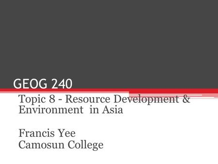 GEOG 240 Topic 8 - Resource Development & Environment in Asia Francis Yee Camosun College.