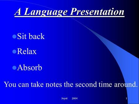 Joyet 20041 A Language Presentation Sit back Relax Absorb You can take notes the second time around.