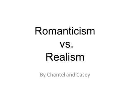 Romanticism vs. Realism By Chantel and Casey. What is romanticism? What is realism? Romanticism: Literature characterized by a heightened interest in.
