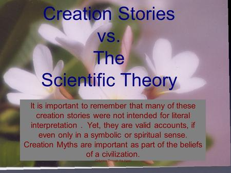 Creation Stories vs. The Scientific Theory It is important to remember that many of these creation stories were not intended for literal interpretation.