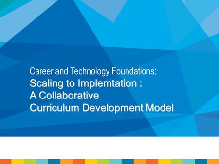 Career and Technology Foundations: Scaling to Implemtation : A Collaborative Curriculum Development Model.