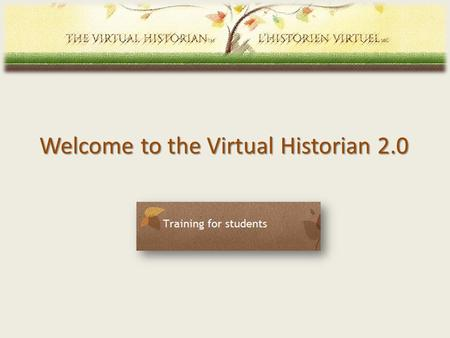 Welcome to the Virtual Historian 2.0. 1. Getting started with the VH 2.0 Go to virtualhistorian.ca Select language of usevirtualhistorian.ca 2 Note: For.